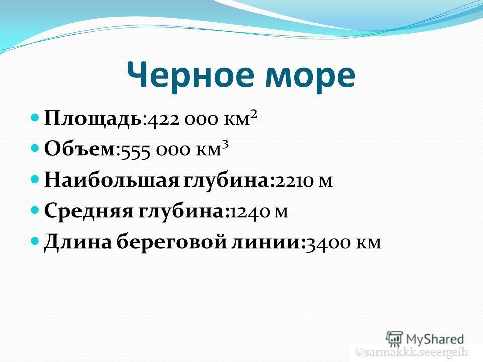 Черное море Площадь:422 000 км² Объем:555 000 км³ Наибольшая глубина:2210 м Средняя глубина:1240 м Длина береговой линии:3400 км ©sarmakkk.seeergeih