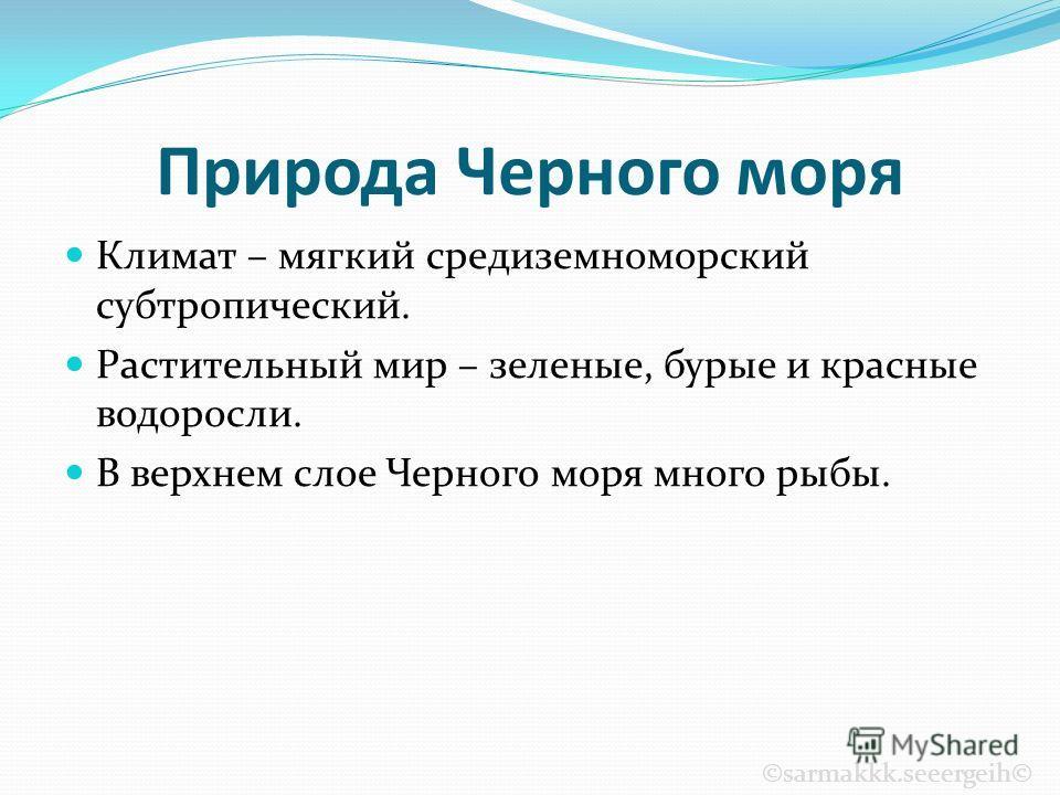 Природа Черного моря Климат – мягкий средиземноморский субтропический. Растительный мир – зеленые, бурые и красные водоросли. В верхнем слое Черного моря много рыбы. ©sarmakkk.seeergeih©