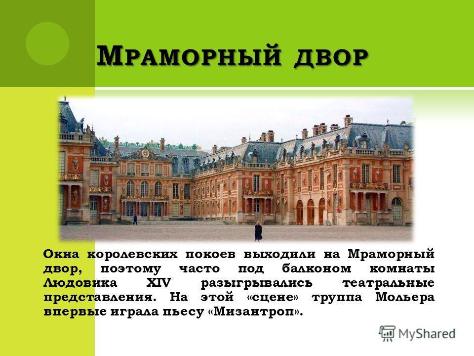 М РАМОРНЫЙ ДВОР Окна королевских покоев выходили на Мраморный двор, поэтому часто под балконом комнаты Людовика XIV разыгрывались театральные представления. На этой «сцене» труппа Мольера впервые играла пьесу «Мизантроп».