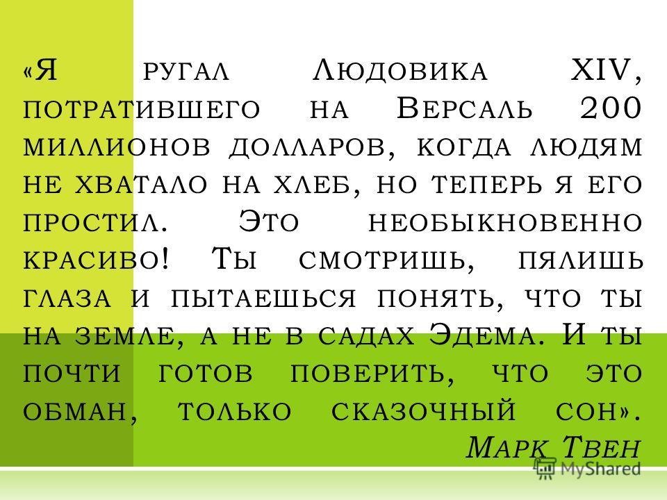«Я РУГАЛ Л ЮДОВИКА XIV, ПОТРАТИВШЕГО НА В ЕРСАЛЬ 200 МИЛЛИОНОВ ДОЛЛАРОВ, КОГДА ЛЮДЯМ НЕ ХВАТАЛО НА ХЛЕБ, НО ТЕПЕРЬ Я ЕГО ПРОСТИЛ. Э ТО НЕОБЫКНОВЕННО КРАСИВО ! Т Ы СМОТРИШЬ, ПЯЛИШЬ ГЛАЗА И ПЫТАЕШЬСЯ ПОНЯТЬ, ЧТО ТЫ НА ЗЕМЛЕ, А НЕ В САДАХ Э ДЕМА. И ТЫ П