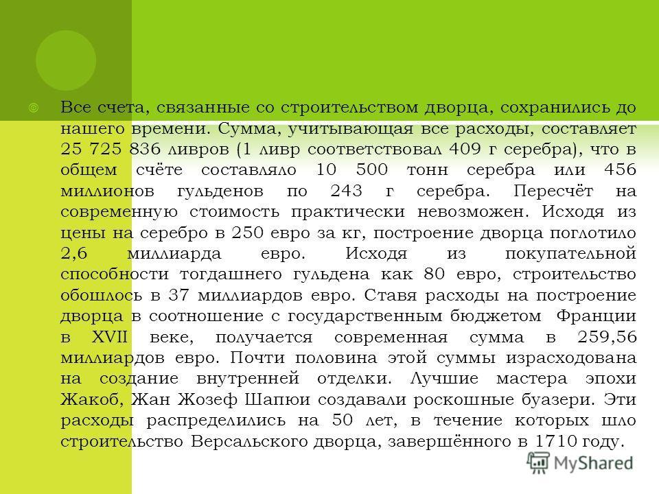 Все счета, связанные со строительством дворца, сохранились до нашего времени. Сумма, учитывающая все расходы, составляет 25 725 836 ливров (1 ливр соответствовал 409 г серебра), что в общем счёте составляло 10 500 тонн серебра или 456 миллионов гульд