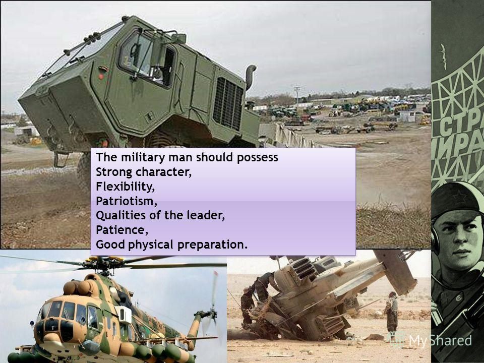 The military man should possess Strong character, Flexibility, Patriotism, Qualities of the leader, Patience, Good physical preparation. The military man should possess Strong character, Flexibility, Patriotism, Qualities of the leader, Patience, Goo