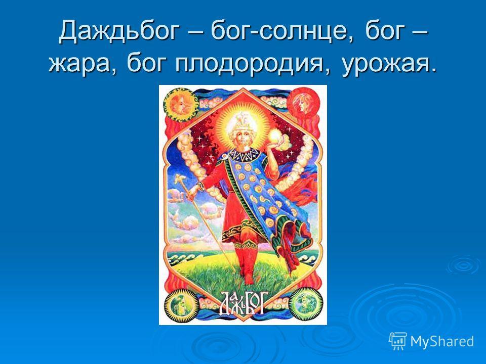 Даждьбог – бог-солнце, бог – жара, бог плодородия, урожая.
