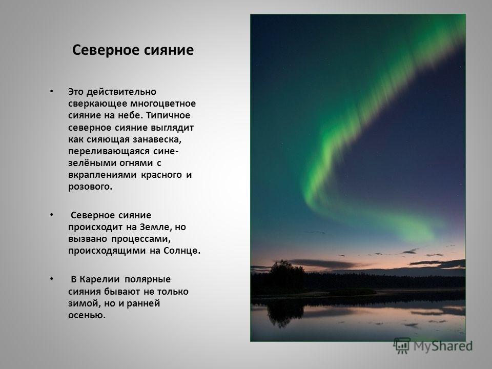 Северное сияние Это действительно сверкающее многоцветное сияние на небе. Типичное северное сияние выглядит как сияющая занавеска, переливающаяся сине- зелёными огнями с вкраплениями красного и розового. Северное сияние происходит на Земле, но вызван