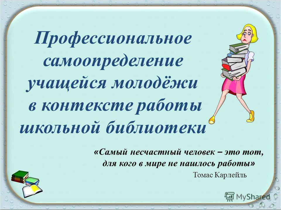 Профессиональное самоопределение учащейся молодёжи в контексте работы школьной библиотеки « Самый несчастный человек – это тот, для кого в мире не нашлось работы » Томас Карлейль