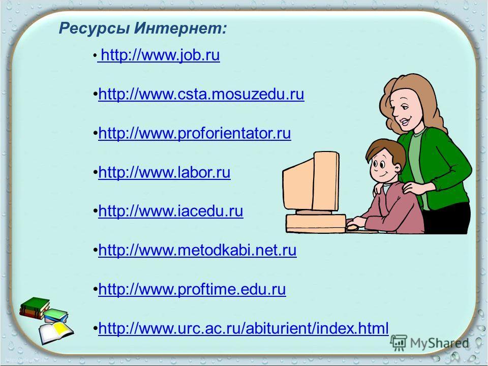 Ресурсы Интернет: http://www.job.ru http://www.job.ru http://www.csta.mosuzedu.ruhttp://www.csta.mosuzedu.ru http://www.proforientator.ruhttp://www.proforientator.ru http://www.labor.ruhttp://www.labor.ru http://www.iacedu.ruhttp://www.iacedu.ru http