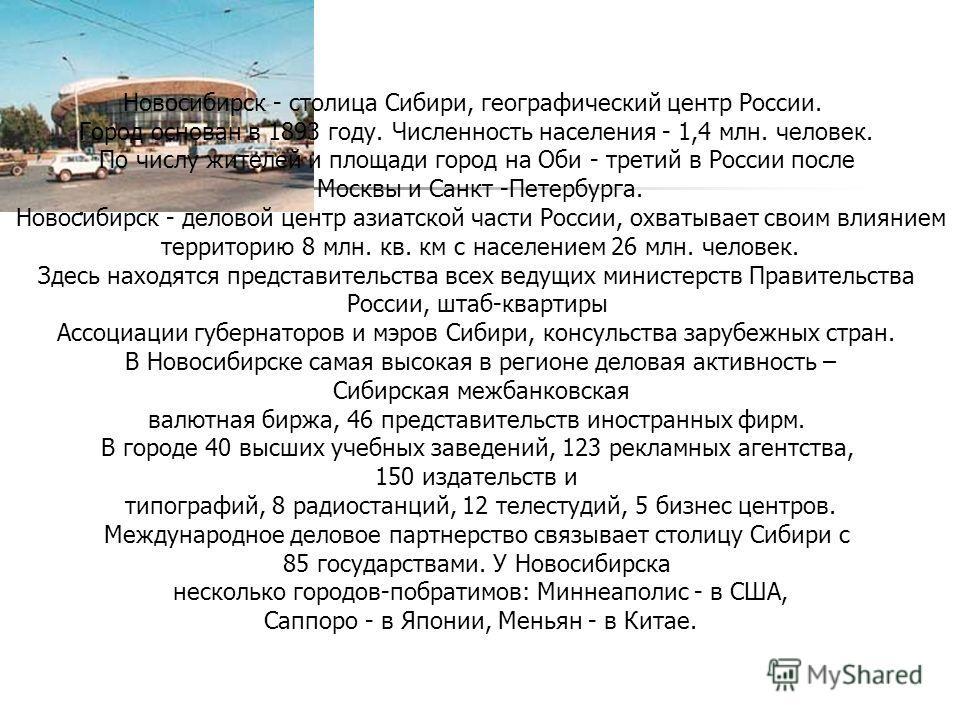 Новосибирск - столица Сибири, географический центр России. Город основан в 1893 году. Численность населения - 1,4 млн. человек. По числу жителей и площади город на Оби - третий в России после Москвы и Санкт -Петербурга. Новосибирск - деловой центр аз