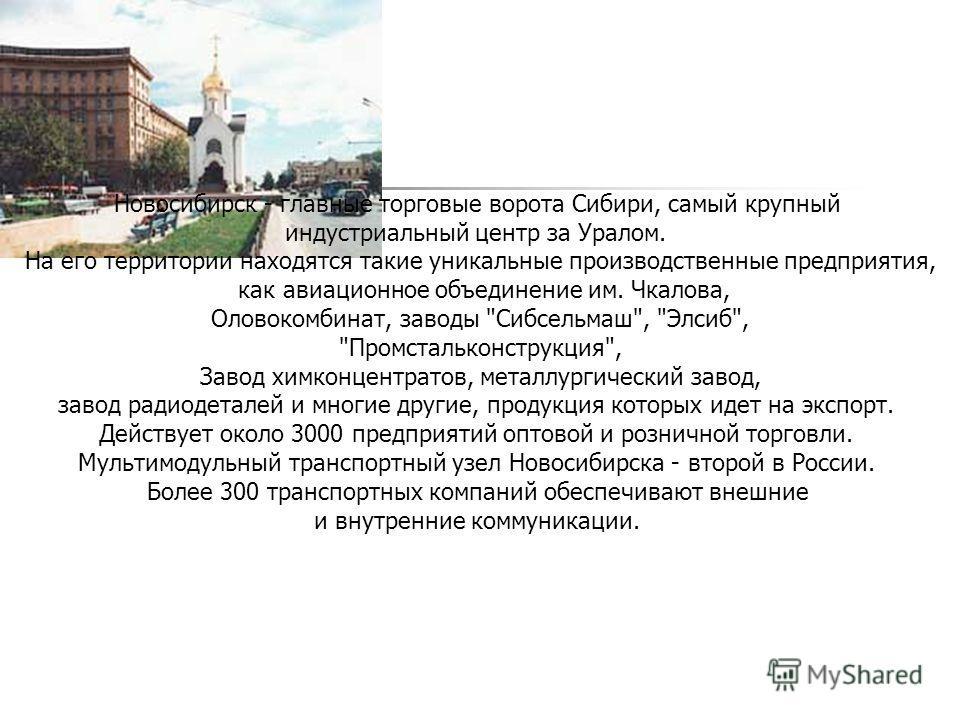 Новосибирск - главные торговые ворота Сибири, самый крупный индустриальный центр за Уралом. На его территории находятся такие уникальные производственные предприятия, как авиационное объединение им. Чкалова, Оловокомбинат, заводы