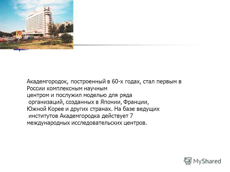 Академгородок, построенный в 60-х годах, стал первым в России комплексным научным центром и послужил моделью для ряда организаций, созданных в Японии, Франции, Южной Корее и других странах. На базе ведущих институтов Академгородка действует 7 междуна