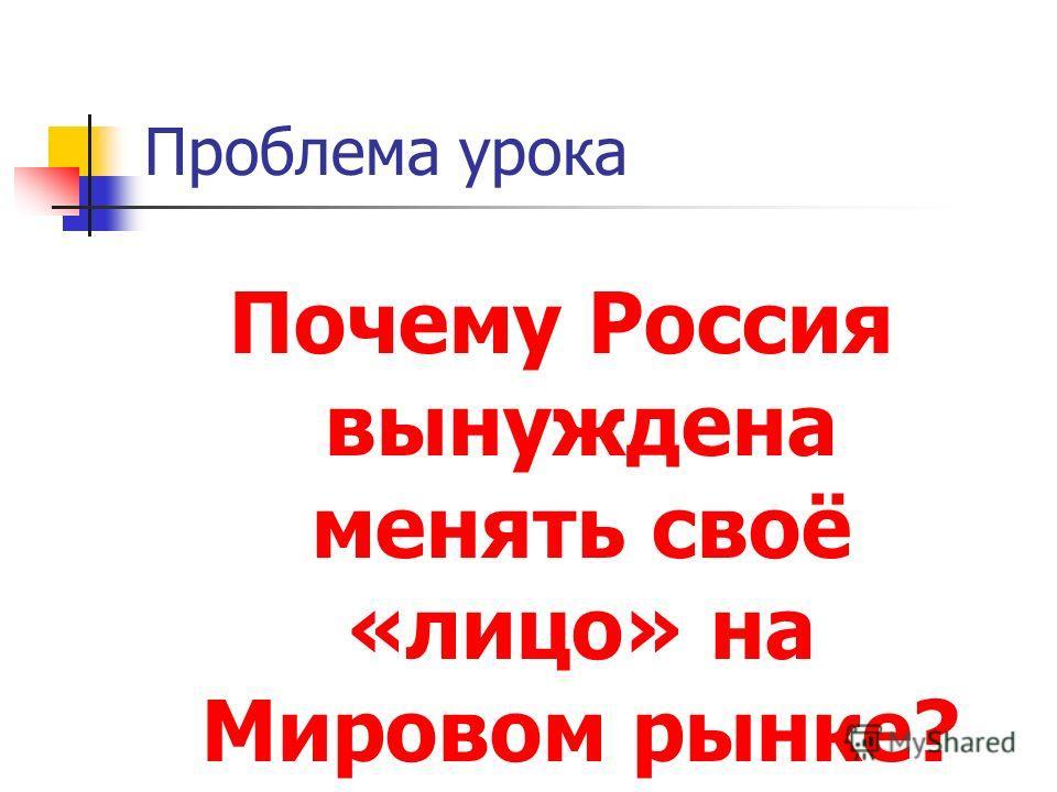 Проблема урока Почему Россия вынуждена менять своё «лицо» на Мировом рынке?
