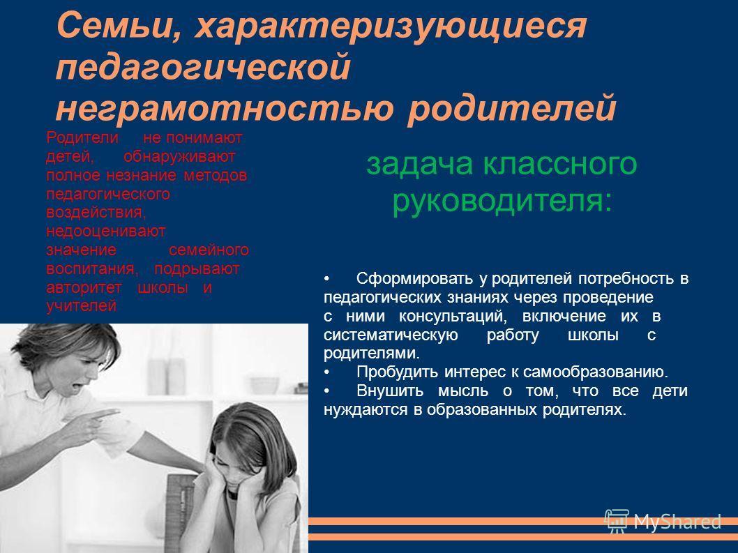 Семьи, характеризующиеся педагогической неграмотностью родителей Родители не понимают детей, обнаруживают полное незнание методов педагогического воздействия, недооценивают значение семейного воспитания, подрывают авторитет школы и учителей Сформиров