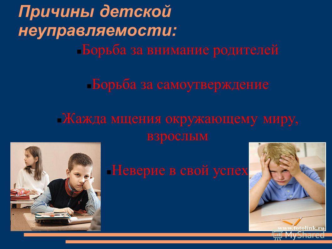 Причины детской неуправляемости: Борьба за внимание родителей Борьба за самоутверждение Жажда мщения окружающему миру, взрослым Неверие в свой успех