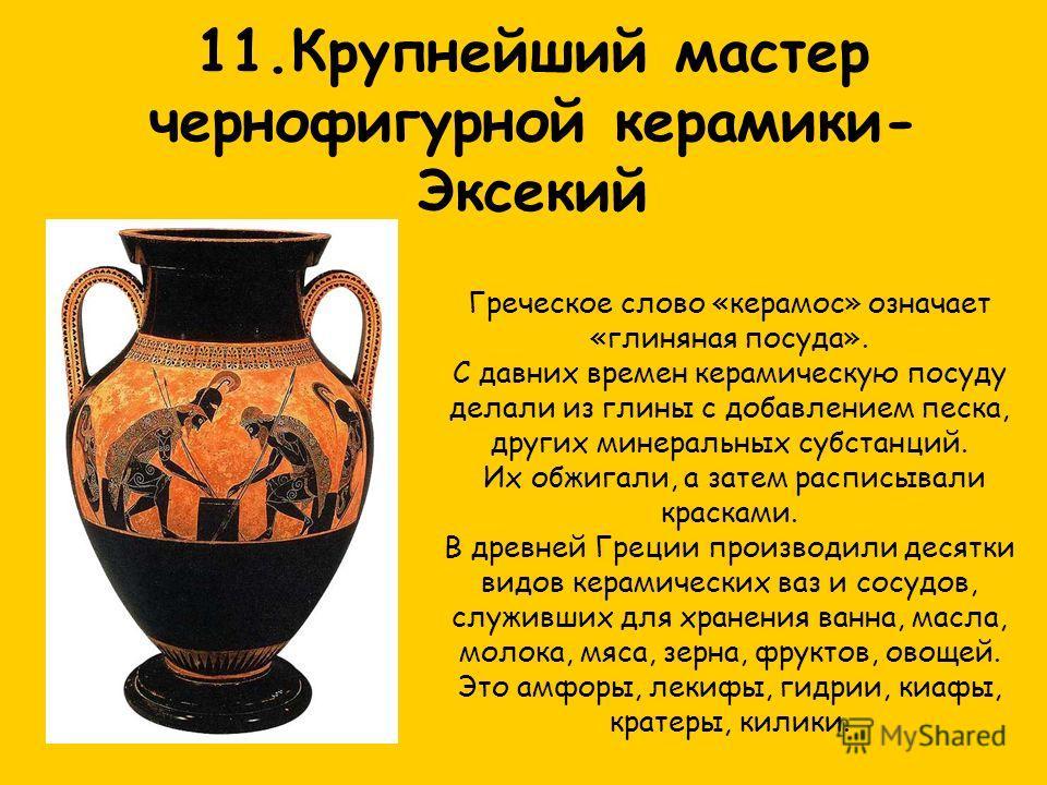 11.Крупнейший мастер чернофигурной керамики- Эксекий Греческое слово «керамос» означает «глиняная посуда». С давних времен керамическую посуду делали из глины с добавлением песка, других минеральных субстанций. Их обжигали, а затем расписывали краска