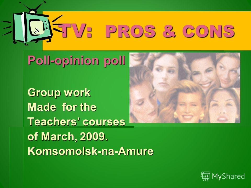 TV: PROS & CONS TV: PROS & CONS Poll-opinion poll Group work Made for the Teachers courses of March, 2009. Komsomolsk-na-Amure