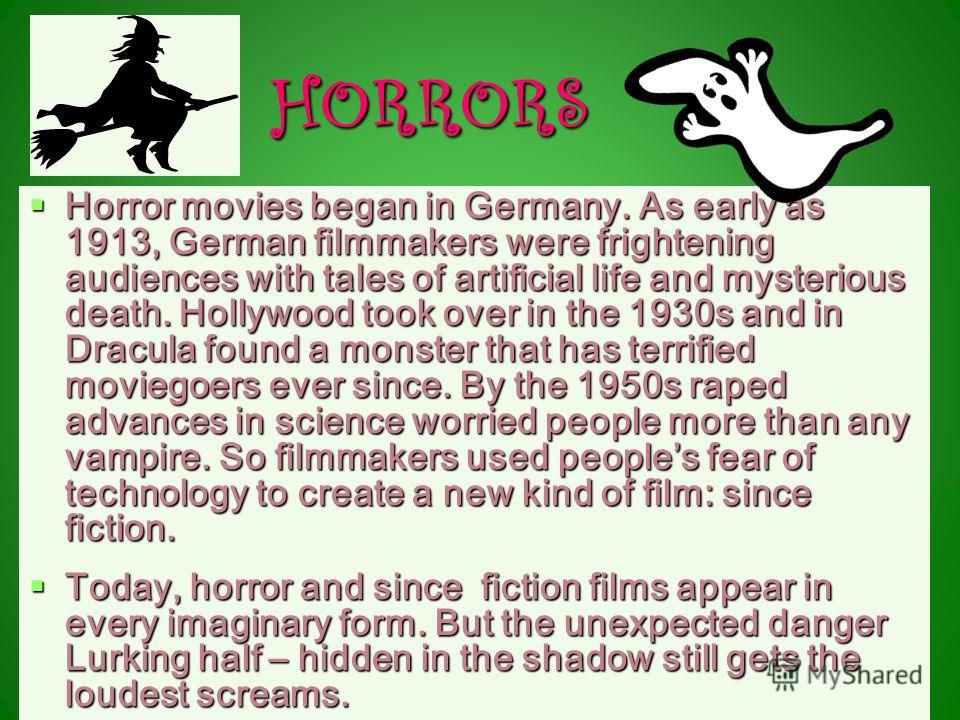 HORRORS Horror movies began in Germany. As early as 1913, German filmmakers were frightening audiences with tales of artificial life and mysterious death. Hollywood took over in the 1930s and in Dracula found a monster that has terrified moviegoers e