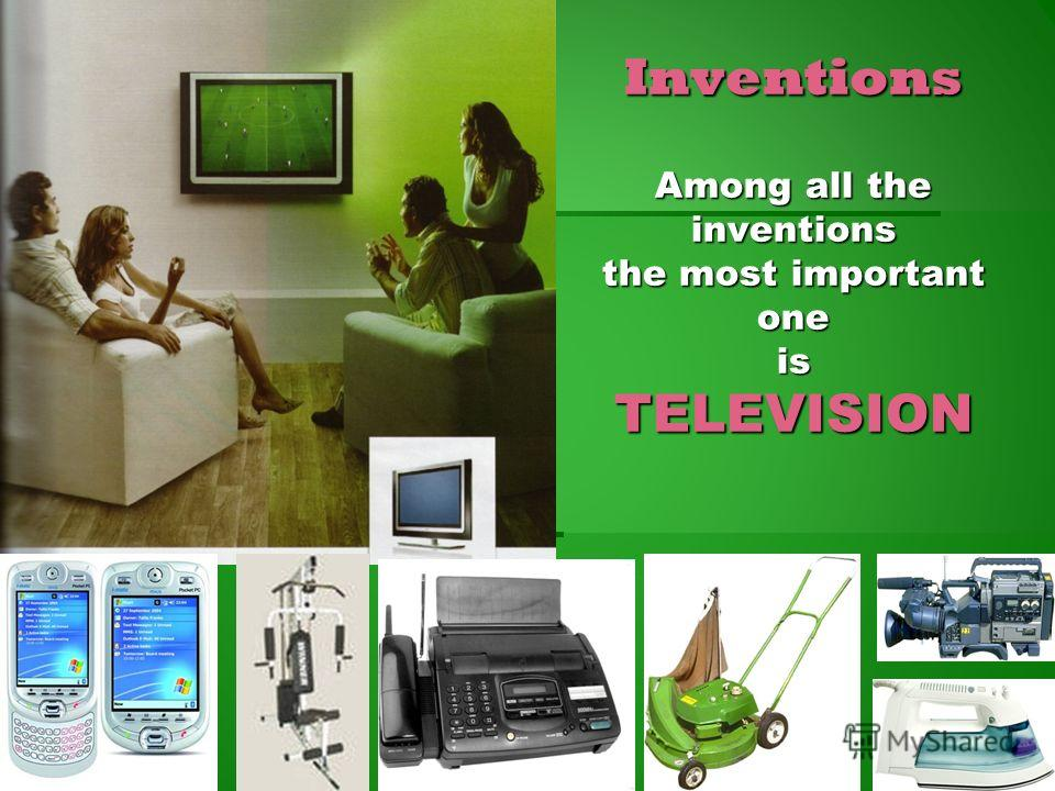 Inventions Among all the inventions the most important one is TELEVISION