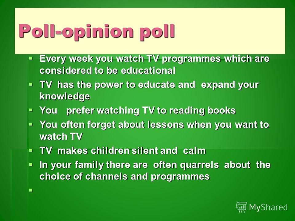 Poll-opinion poll Every week you watch TV programmes which are considered to be educational Every week you watch TV programmes which are considered to be educational TV has the power to educate and expand your knowledge TV has the power to educate an