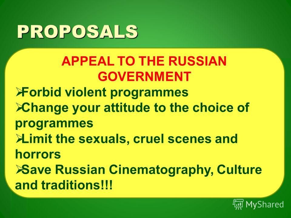 PROPOSALS APPEAL TO THE RUSSIAN GOVERNMENT Forbid violent programmes Change your attitude to the choice of programmes Limit the sexuals, cruel scenes and horrors Save Russian Cinematography, Culture and traditions!!!