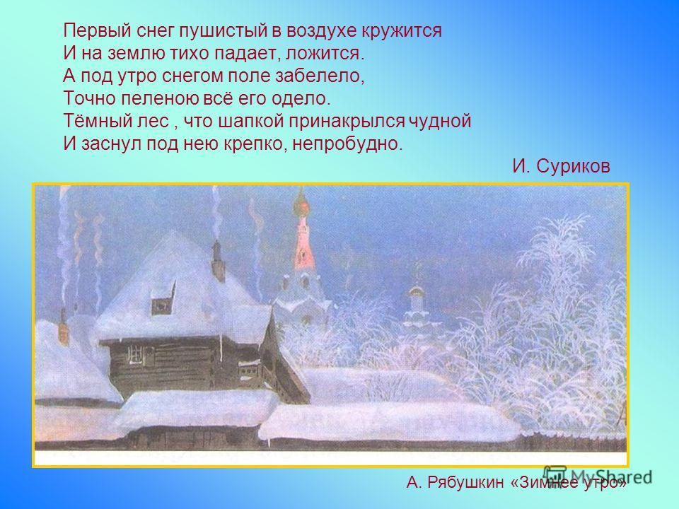 Первый снег пушистый в воздухе кружится И на землю тихо падает, ложится. А под утро снегом поле забелело, Точно пеленою всё его одело. Тёмный лес, что шапкой принакрылся чудной И заснул под нею крепко, непробудно. И. Суриков А. Рябушкин «Зимнее утро»