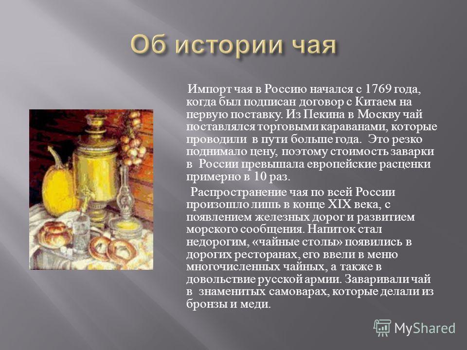 Импорт чая в Россию начался с 1769 года, когда был подписан договор с Китаем на первую поставку. Из Пекина в Москву чай поставлялся торговыми караванами, которые проводили в пути больше года. Это резко поднимало цену, поэтому стоимость заварки в Росс