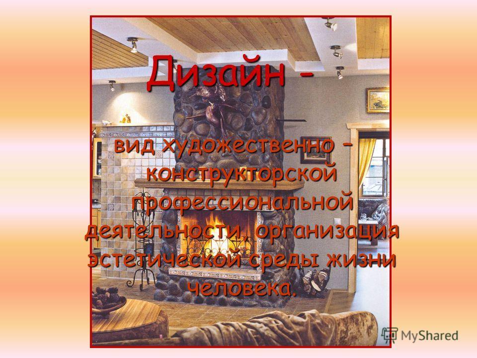 Дизайн - вид художественно – конструкторской профессиональной деятельности, организация эстетической среды жизни человека.