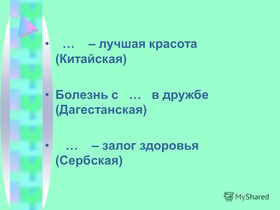 … – лучшая красота (Китайская) Болезнь с … в дружбе (Дагестанская) … – залог здоровья (Сербская)