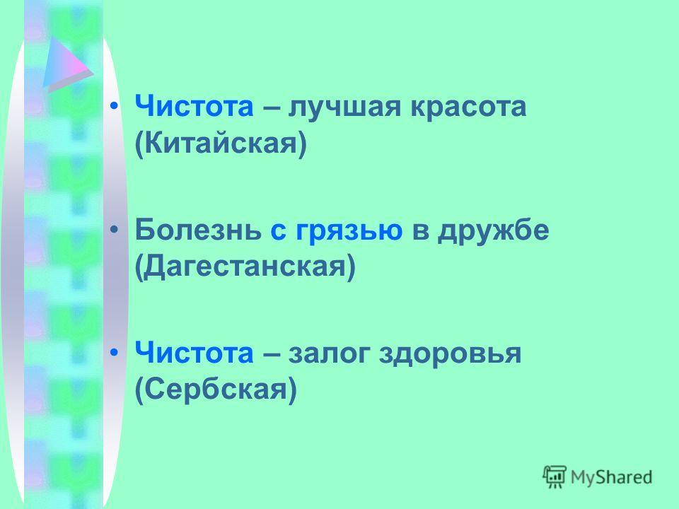 Чистота – лучшая красота (Китайская) Болезнь с грязью в дружбе (Дагестанская) Чистота – залог здоровья (Сербская)