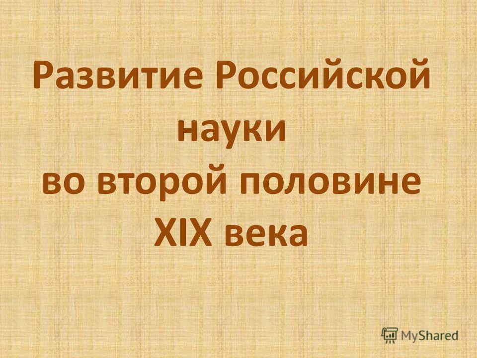 Развитие Российской науки во второй половине XIX века