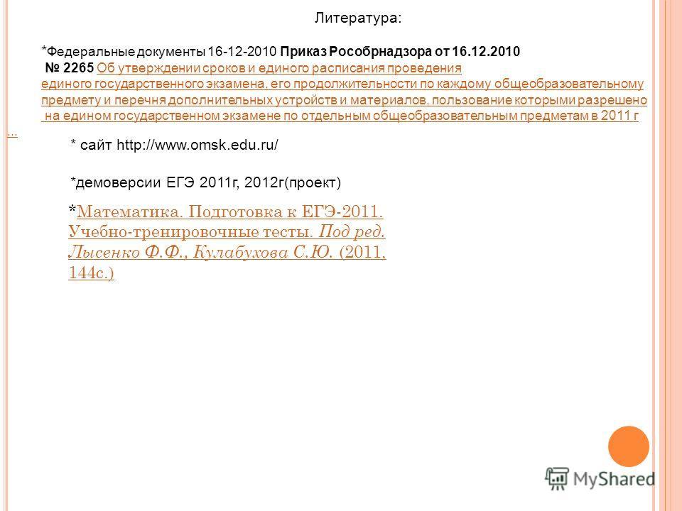 Литература: * Федеральные документы 16-12-2010 Приказ Рособрнадзора от 16.12.2010 2265 Об утверждении сроков и единого расписания проведенияОб утверждении сроков и единого расписания проведения единого государственного экзамена, его продолжительности