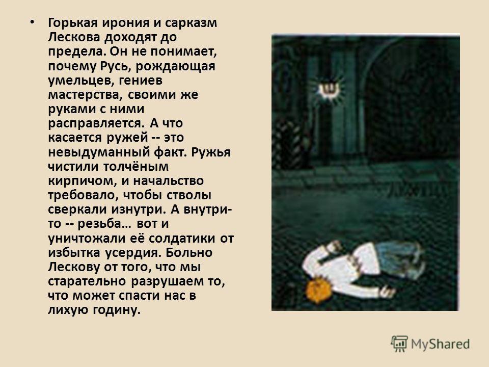 Горькая ирония и сарказм Лескова доходят до предела. Он не понимает, почему Русь, рождающая умельцев, гениев мастерства, своими же руками с ними расправляется. А что касается ружей -- это невыдуманный факт. Ружья чистили толчёным кирпичом, и начальст