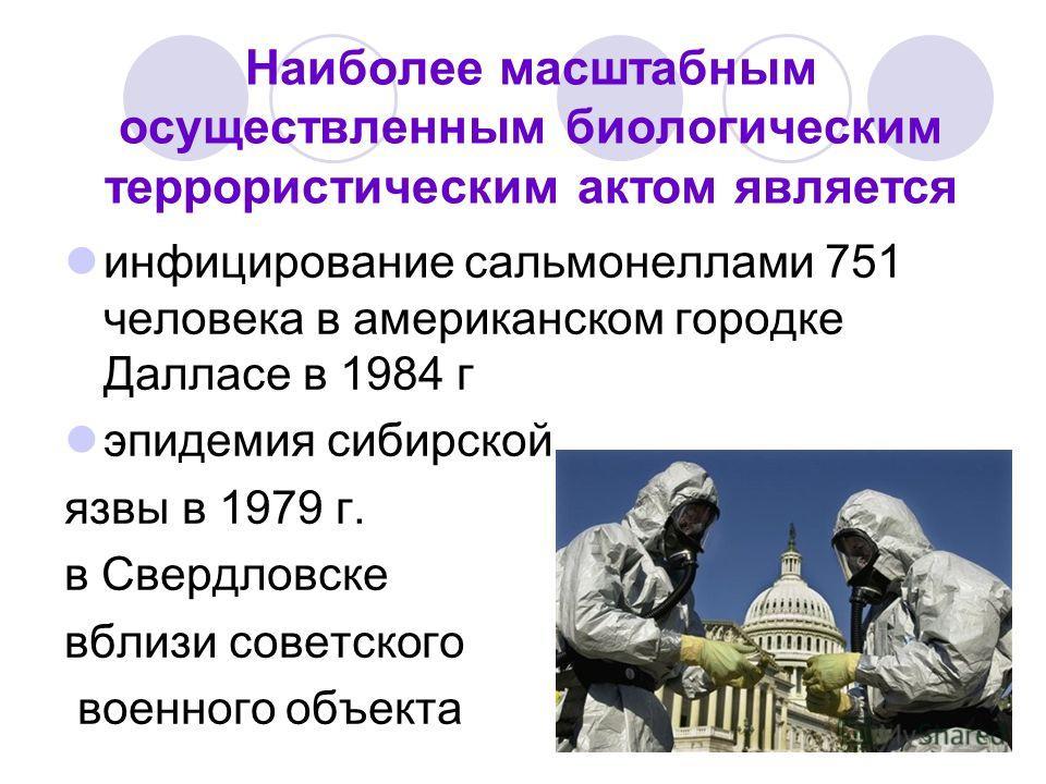 Наиболее масштабным осуществленным биологическим террористическим актом является инфицирование сальмонеллами 751 человека в американском городке Далласе в 1984 г эпидемия сибирской язвы в 1979 г. в Свердловске вблизи советского военного объекта