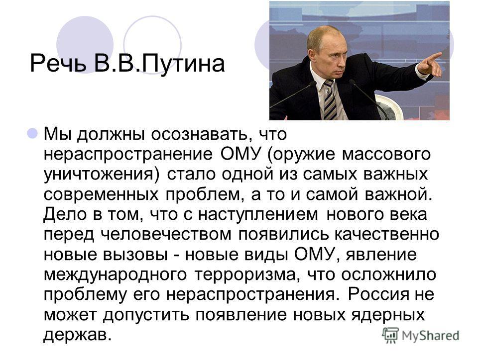 Речь В.В.Путина Мы должны осознавать, что нераспространение ОМУ (оружие массового уничтожения) стало одной из самых важных современных проблем, а то и самой важной. Дело в том, что с наступлением нового века перед человечеством появились качественно