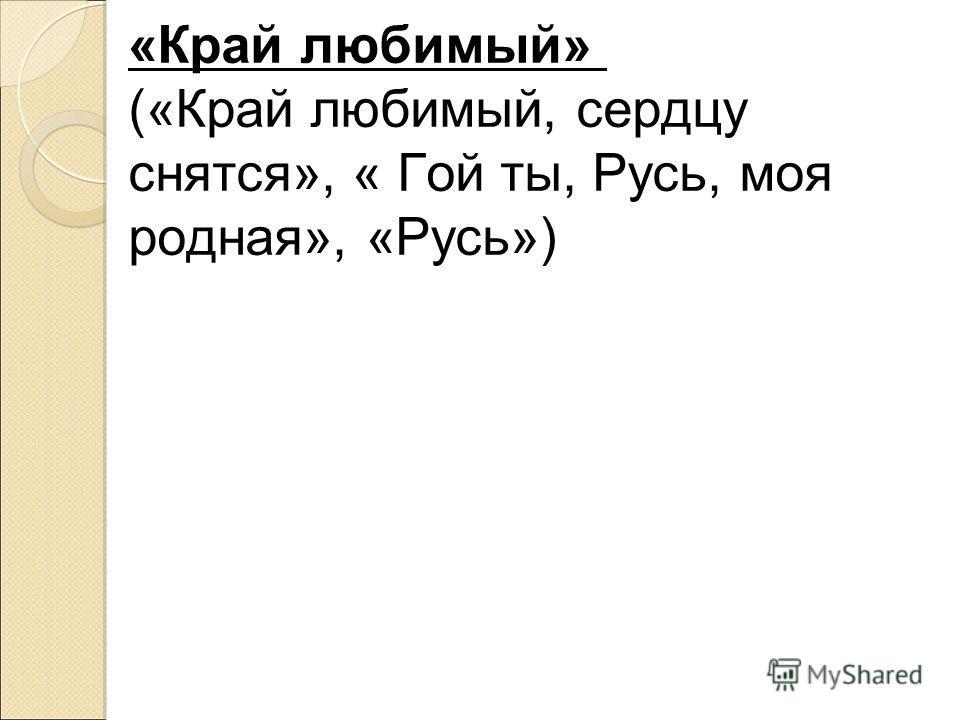 «Край любимый» («Край любимый, сердцу снятся», « Гой ты, Русь, моя родная», «Русь»)