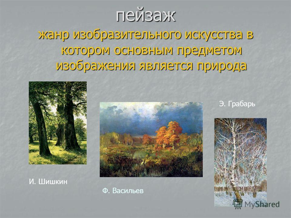 пейзаж жанр изобразительного искусства в котором основным предметом изображения является природа Ф. Васильев И. Шишкин Э. Грабарь