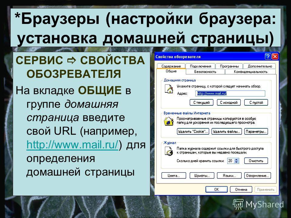 *Браузеры (настройки браузера: установка домашней страницы) СЕРВИС СВОЙСТВА ОБОЗРЕВАТЕЛЯ На вкладке ОБЩИЕ в группе домашняя страница введите свой URL (например, http://www.mail.ru/) для определения домашней страницы http://www.mail.ru/