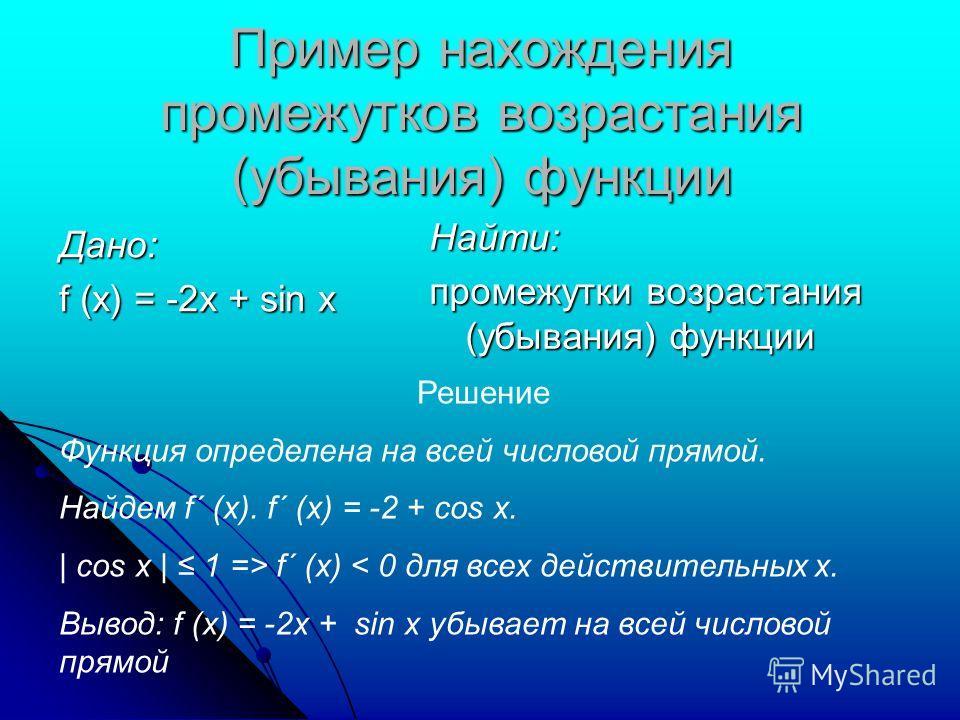 Пример нахождения промежутков возрастания (убывания) функции Дано: f (x) = -2x + sin x Найти: промежутки возрастания (убывания) функции Решение Функция определена на всей числовой прямой. Найдем f´ (x). f´ (x) = -2 + cos x. | cos x | 1 => f´ (x) < 0