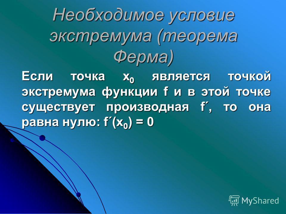 Необходимое условие экстремума (теорема Ферма) Если точка х 0 является точкой экстремума функции f и в этой точке существует производная f´, то она равна нулю: f´(х 0 ) = 0 Если точка х 0 является точкой экстремума функции f и в этой точке существует