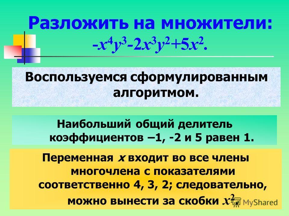2.Найти переменные, которые входят в каждый член многочлена, и выбрать для каждой из них наименьший (из имеющихся) показатель степени. 3. Произведение коэффициента, найденного на первом шаге, является общим множителем, который выносят за скобки.