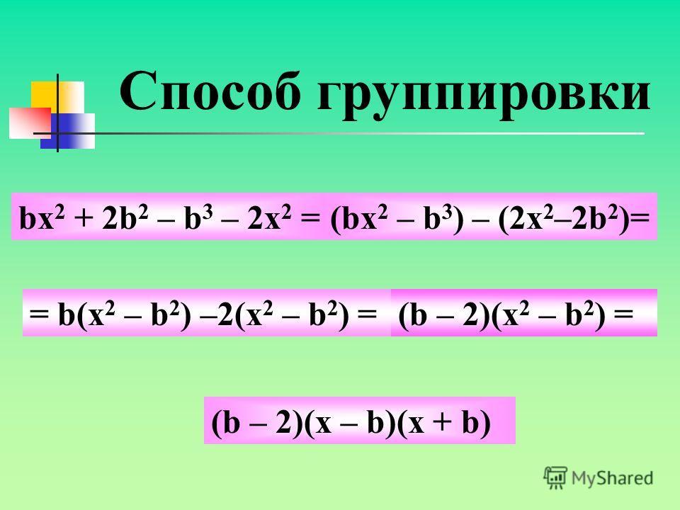 Способ группировки Рассмотрим пример: разложите на множители многочлен х 3 +х 2 у– 4у – 4х = (х 2 +х 2 у) – (4х+4у) = = х 2 (х + у) – 4(х + у) = х + у)(х 2 – 4) = (х + у)(х 2 – 4) =(х + у)(х – 2)(х + 2)