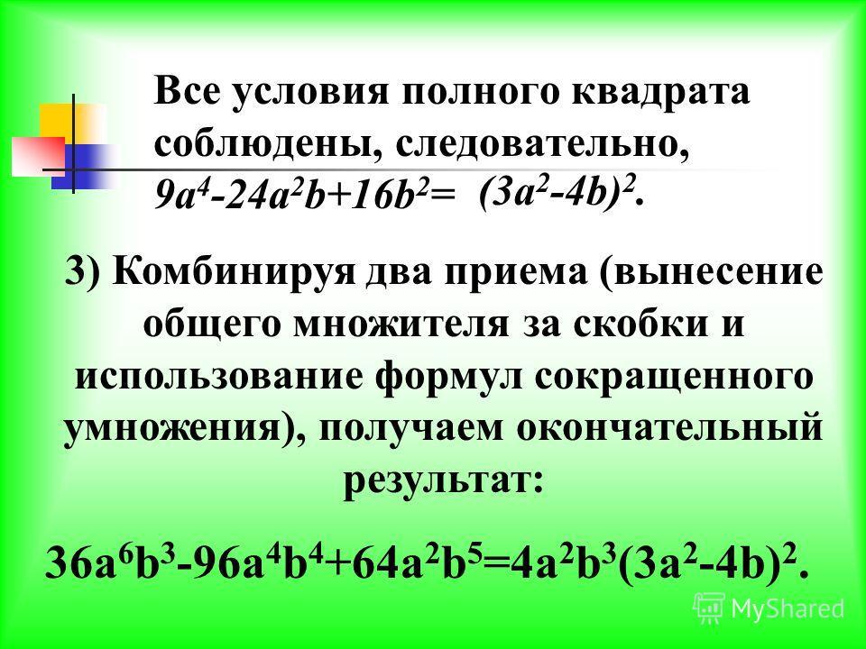 1)Итак, за скобки вынесем 4a 2 b 3. Тогда получим: 36a 6 b 3 -96a 4 b 4 +64a 2 b 5 =4a 2 b 3 (9a 4 -24a 2 b+16b 2 ) 2) Рассмотрим трехчлен в скобках: 9a 4 -24a 2 b+16b 2. Выясним, не является ли он полным квадратом. Имеем: 9a 4 -24a 2 b+16b 2 =(3a 2