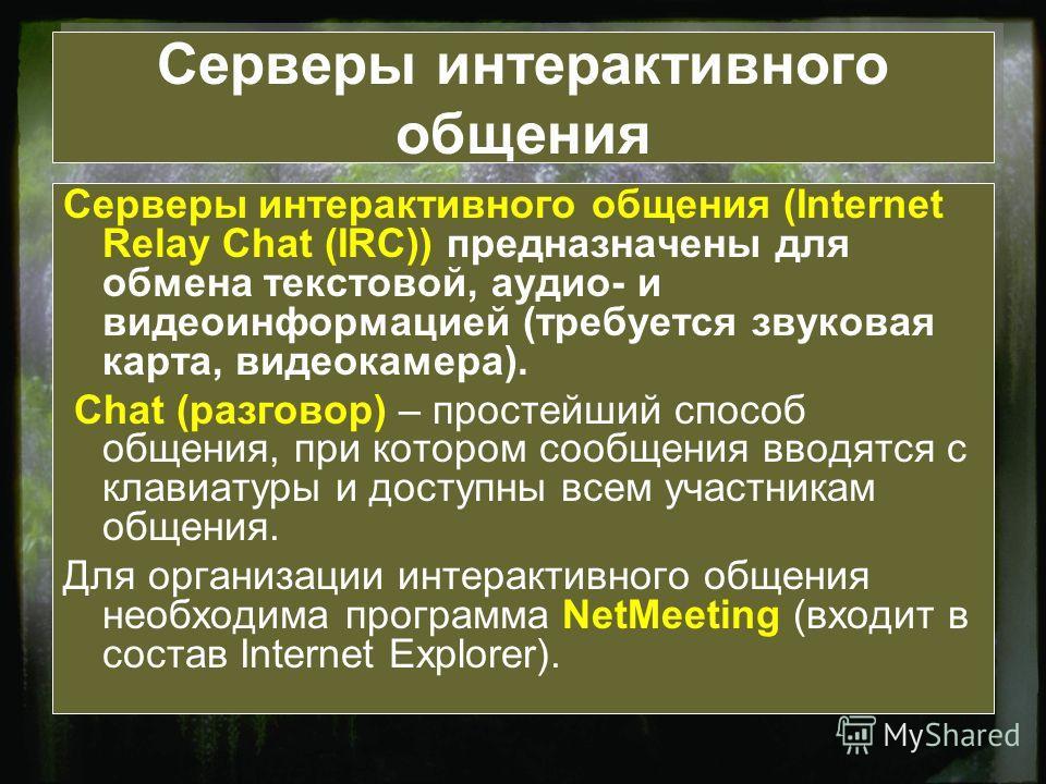 Серверы интерактивного общения Серверы интерактивного общения (Internet Relay Chat (IRC)) предназначены для обмена текстовой, аудио- и видеоинформацией (требуется звуковая карта, видеокамера). Chat (разговор) – простейший способ общения, при котором