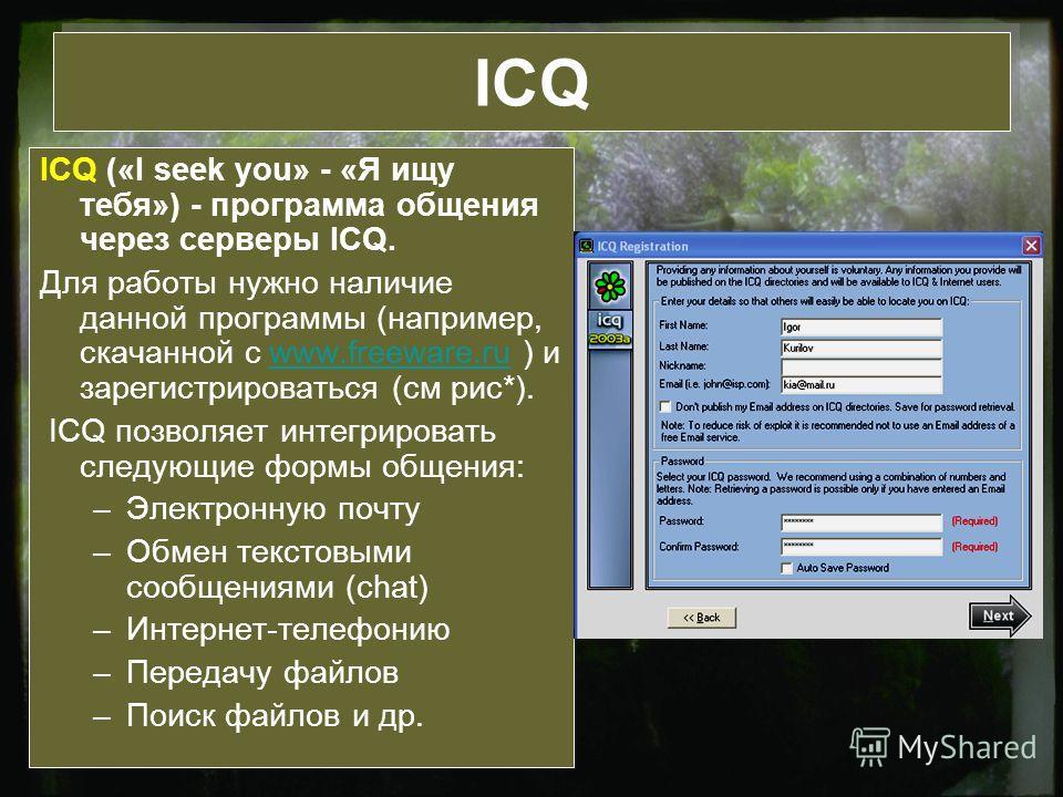 ICQ ICQ («I seek you» - «Я ищу тебя») - программа общения через серверы ICQ. Для работы нужно наличие данной программы (например, скачанной с www.freeware.ru ) и зарегистрироваться (см рис*).www.freeware.ru ICQ позволяет интегрировать следующие формы