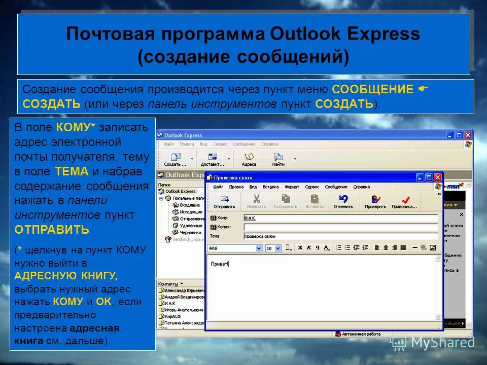 Почтовая программа Outlook Express (создание сообщений) Создание сообщения производится через пункт меню СООБЩЕНИЕ СОЗДАТЬ (или через панель инструментов пункт СОЗДАТЬ). В поле КОМУ* записать адрес электронной почты получателя, тему в поле ТЕМА и наб