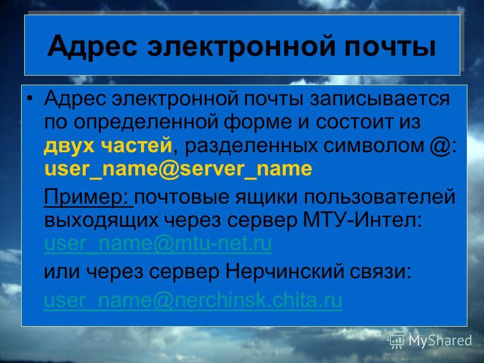 Адрес электронной почты Адрес электронной почты записывается по определенной форме и состоит из двух частей, разделенных символом @: user_name@server_name Пример: почтовые ящики пользователей выходящих через сервер МТУ-Интел: user_name@mtu-net.ru use