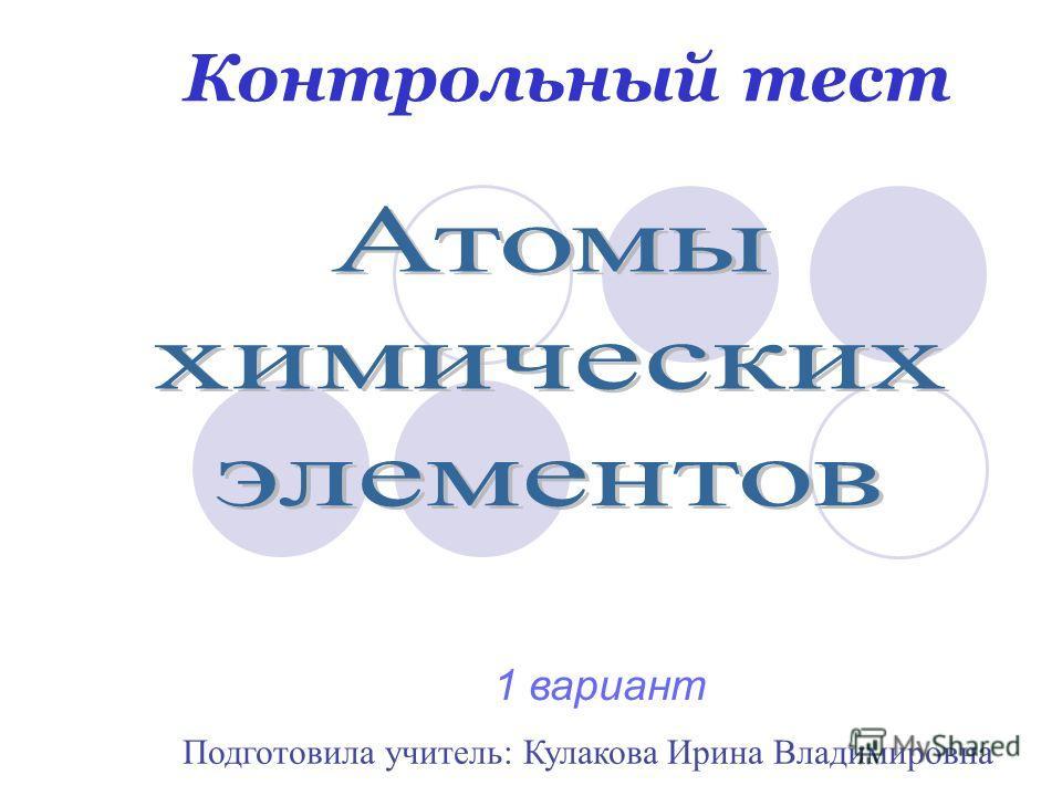Контрольный тест Подготовила учитель: Кулакова Ирина Владимировна 1 вариант