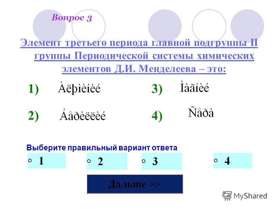Вопрос 3 Выберите правильный вариант ответа 1)3) 2)4) Элемент третьего периода главной подгруппы II группы Периодической системы химических элементов Д.И. Менделеева – это: