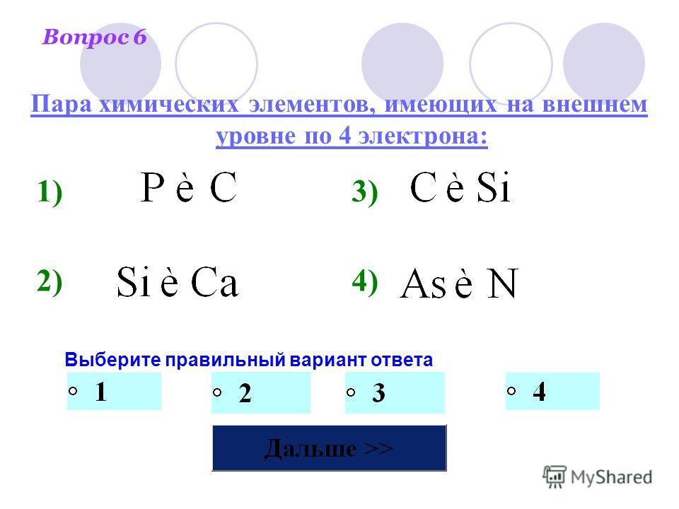 Вопрос 6 Выберите правильный вариант ответа 1)3) 2)4) Пара химических элементов, имеющих на внешнем уровне по 4 электрона:
