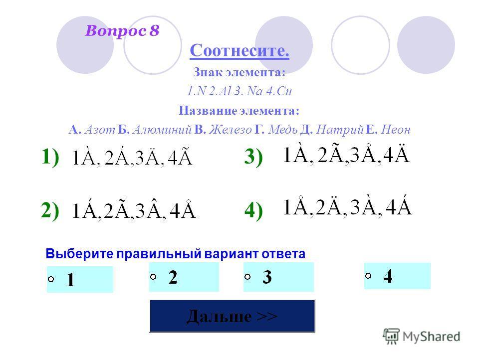 Вопрос 8 Выберите правильный вариант ответа 1)3) 2)4) Соотнесите. Знак элемента: 1.N 2.Al 3. Na 4.Cu Название элемента: А. Азот Б. Алюминий В. Железо Г. Медь Д. Натрий Е. Неон