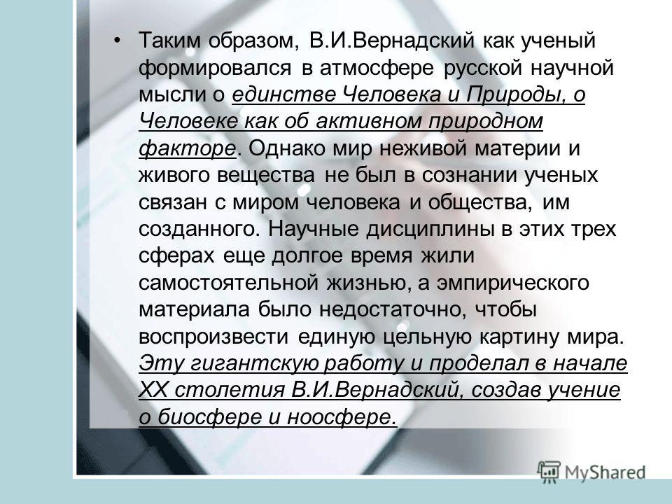 Таким образом, В.И.Вернадский как ученый формировался в атмосфере русской научной мысли о единстве Человека и Природы, о Человеке как об активном природном факторе. Однако мир неживой материи и живого вещества не был в сознании ученых связан с миром
