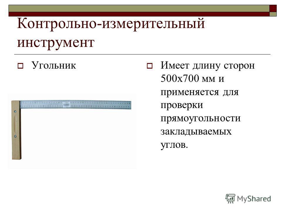 Контрольно-измерительный инструмент Угольник Имеет длину сторон 500х700 мм и применяется для проверки прямоугольности закладываемых углов.